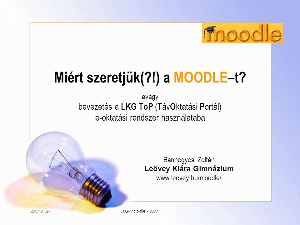 2007.01.27.LKG-Moodle - 20071 Miért szeretjük(?!) a MOODLE–t? avagy bevezetés a LKG ToP ( T áv O ktatási P ortál) e-oktatási rendszer használatába Bán