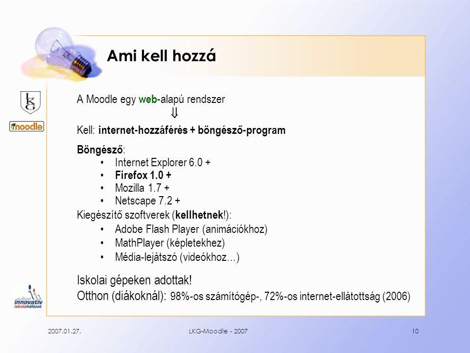 2007.01.27.LKG-Moodle - 200710 Ami kell hozzá A Moodle egy web- alapú rendszer  Kell: internet-hozzáférés + böngésző-program Böngésző : Internet Explorer 6.0 + Firefox 1.0 + Mozilla 1.7 + Netscape 7.2 + Kiegészítő szoftverek ( kellhetnek !): Adobe Flash Player (animációkhoz) MathPlayer (képletekhez) Média-lejátszó (videókhoz…) Iskolai gépeken adottak.