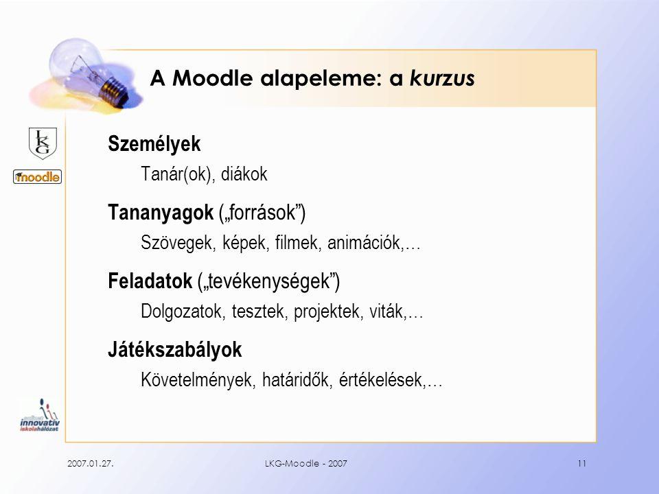 """2007.01.27.LKG-Moodle - 200711 A Moodle alapeleme: a kurzus Személyek Tanár(ok), diákok Tananyagok (""""források ) Szövegek, képek, filmek, animációk,… Feladatok (""""tevékenységek ) Dolgozatok, tesztek, projektek, viták,… Játékszabályok Követelmények, határidők, értékelések,…"""
