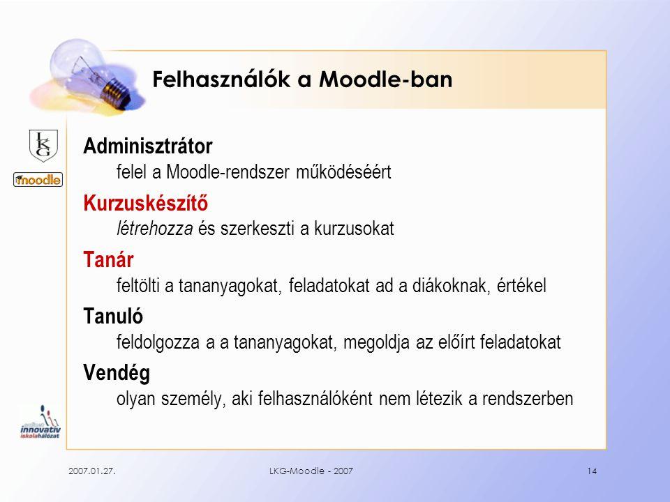 2007.01.27.LKG-Moodle - 200714 Felhasználók a Moodle-ban Adminisztrátor felel a Moodle-rendszer működéséért Kurzuskészítő létrehozza és szerkeszti a kurzusokat Tanár feltölti a tananyagokat, feladatokat ad a diákoknak, értékel Tanuló feldolgozza a a tananyagokat, megoldja az előírt feladatokat Vendég olyan személy, aki felhasználóként nem létezik a rendszerben