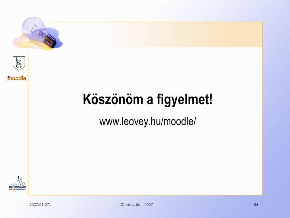 2007.01.27.LKG-Moodle - 200736 Köszönöm a figyelmet! www.leovey.hu/moodle/