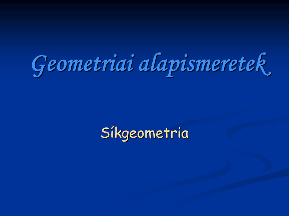 Geometriai alapismeretek Síkgeometria