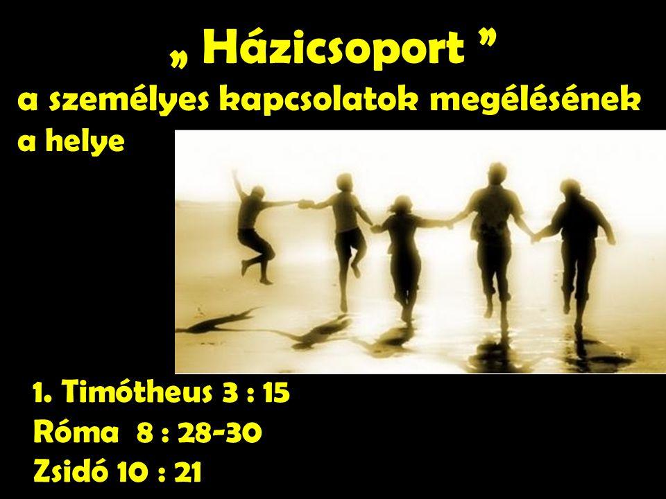 """1. Timótheus 3 : 15 Róma 8 : 28-30 Zsidó 10 : 21 """" Házicsoport """" a személyes kapcsolatok megélésének a helye"""