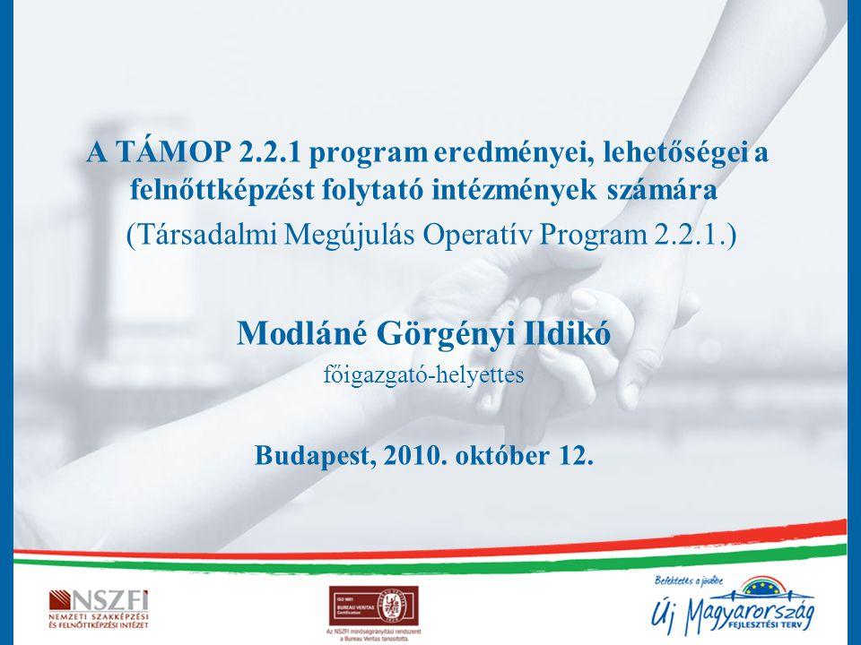 A TÁMOP 2.2.1 program eredményei, lehetőségei a felnőttképzést folytató intézmények számára (Társadalmi Megújulás Operatív Program 2.2.1.) Modláné Görgényi Ildikó főigazgató-helyettes Budapest, 2010.
