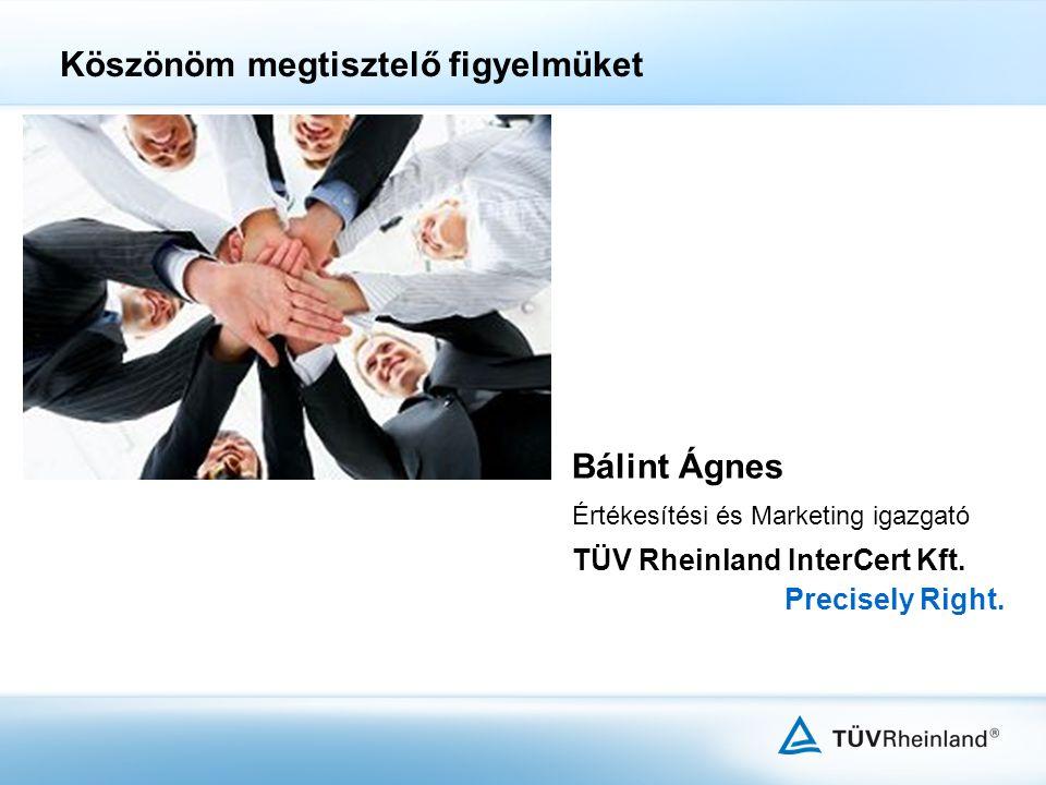 Bálint Ágnes Értékesítési és Marketing igazgató TÜV Rheinland InterCert Kft. Precisely Right. Köszönöm megtisztelő figyelmüket