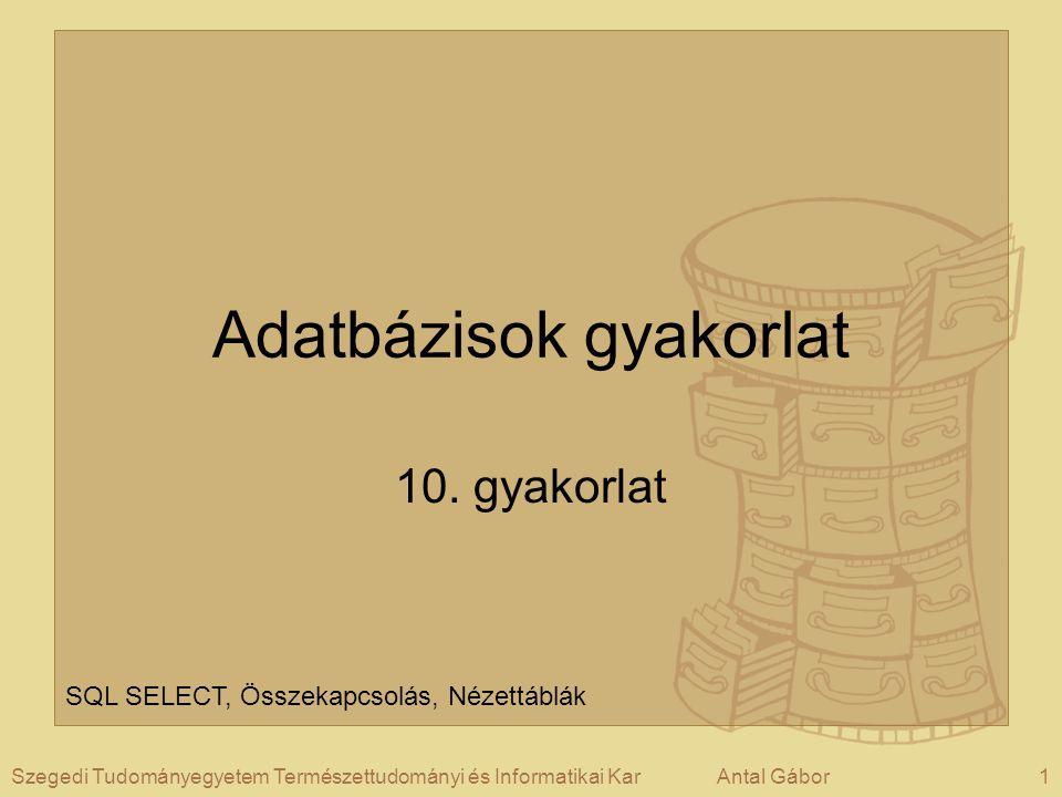1Szegedi Tudományegyetem Természettudományi és Informatikai KarAntal Gábor Adatbázisok gyakorlat 10.