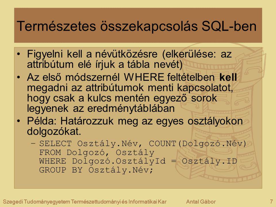 Szegedi Tudományegyetem Természettudományi és Informatikai KarAntal Gábor7Szegedi Tudományegyetem Természettudományi és Informatikai KarAntal GáborSzegedi Tudományegyetem Természettudományi és Informatikai KarAntal Gábor7 Természetes összekapcsolás SQL-ben Figyelni kell a névütközésre (elkerülése: az attribútum elé írjuk a tábla nevét) Az első módszernél WHERE feltételben kell megadni az attribútumok menti kapcsolatot, hogy csak a kulcs mentén egyező sorok legyenek az eredménytáblában Példa: Határozzuk meg az egyes osztályokon dolgozókat.