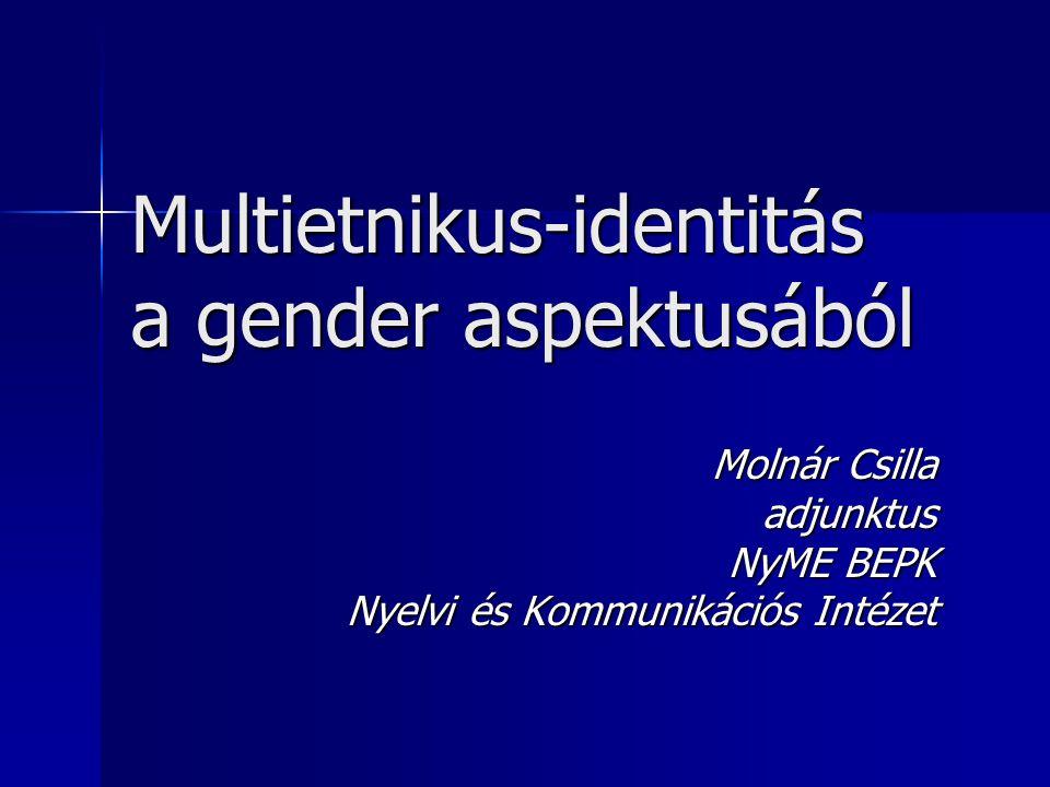 Multietnikus-identitás a gender aspektusából Molnár Csilla adjunktus NyME BEPK Nyelvi és Kommunikációs Intézet