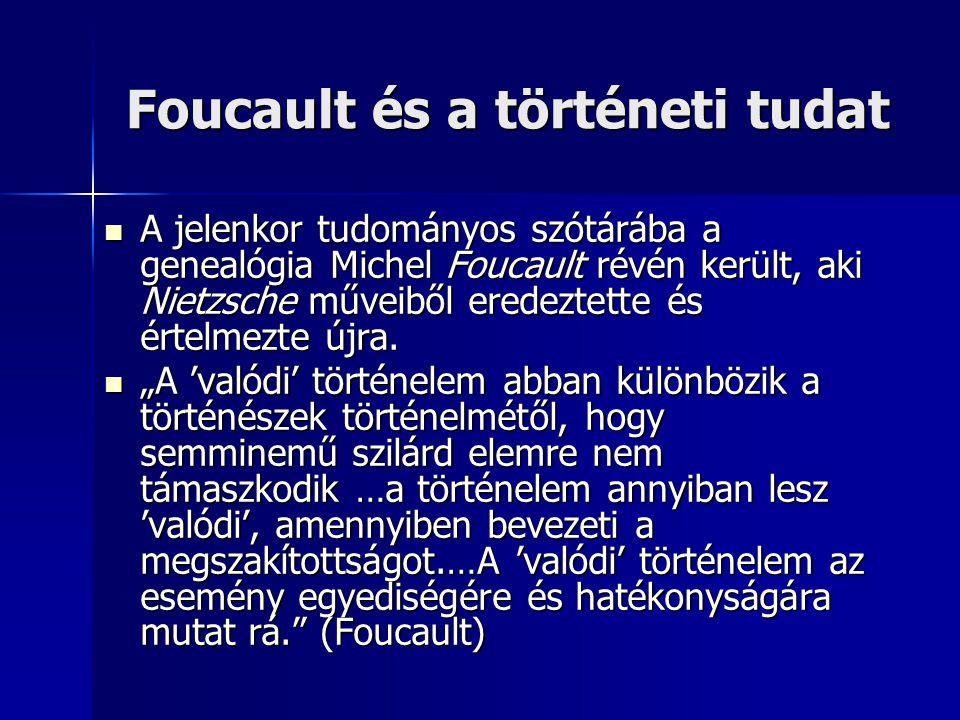 Foucault és a történeti tudat A jelenkor tudományos szótárába a genealógia Michel Foucault révén került, aki Nietzsche műveiből eredeztette és értelmezte újra.