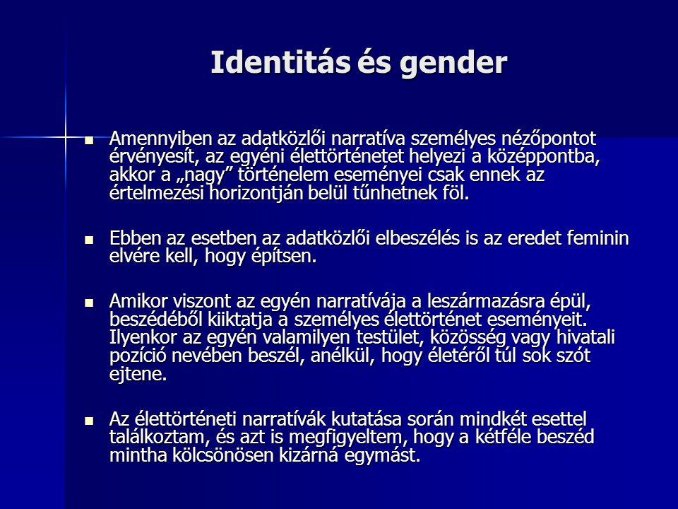 """Identitás és gender Amennyiben az adatközlői narratíva személyes nézőpontot érvényesít, az egyéni élettörténetet helyezi a középpontba, akkor a """"nagy történelem eseményei csak ennek az értelmezési horizontján belül tűnhetnek föl."""