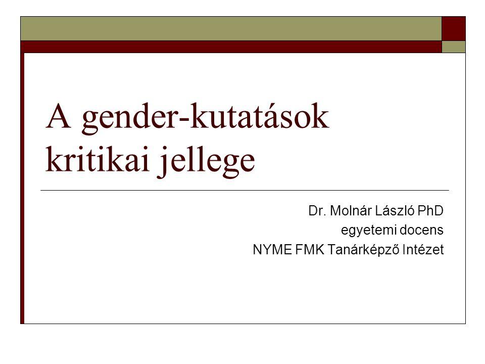 A gender-kutatások kritikai jellege Dr. Molnár László PhD egyetemi docens NYME FMK Tanárképző Intézet
