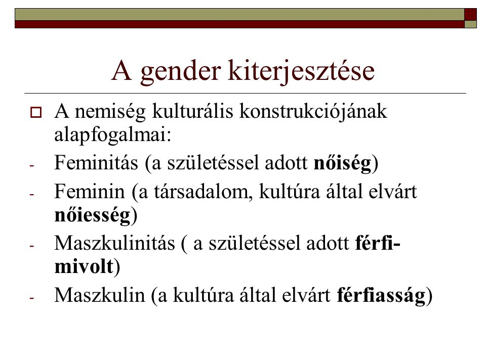 A gender kiterjesztése  A nemiség kulturális konstrukciójának alapfogalmai: - Feminitás (a születéssel adott nőiség) - Feminin (a társadalom, kultúra által elvárt nőiesség) - Maszkulinitás ( a születéssel adott férfi- mivolt) - Maszkulin (a kultúra által elvárt férfiasság)