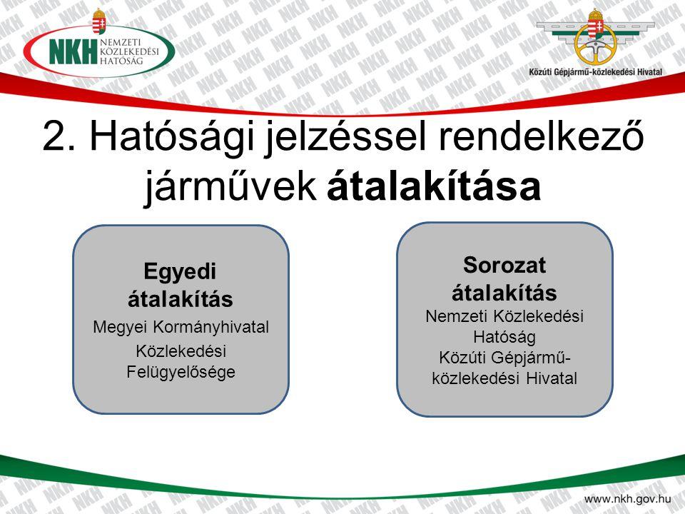 2. Hatósági jelzéssel rendelkező járművek átalakítása Sorozat átalakítás Nemzeti Közlekedési Hatóság Közúti Gépjármű- közlekedési Hivatal Egyedi átala