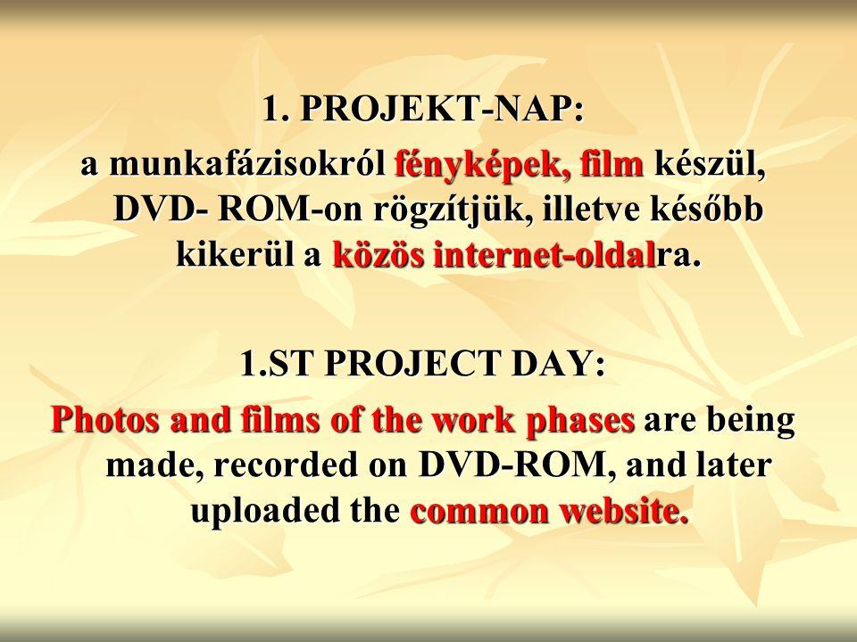 1. PROJEKT-NAP: a munkafázisokról fényképek, film készül, DVD- ROM-on rögzítjük, illetve később kikerül a közös internet-oldalra. 1.ST PROJECT DAY: Ph