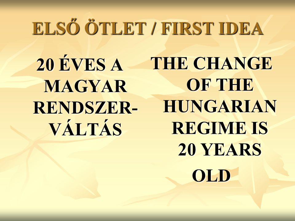 ELSŐ ÖTLET / FIRST IDEA 20 ÉVES A MAGYAR RENDSZER- VÁLTÁS THE CHANGE OF THE HUNGARIAN REGIME IS 20 YEARS OLD
