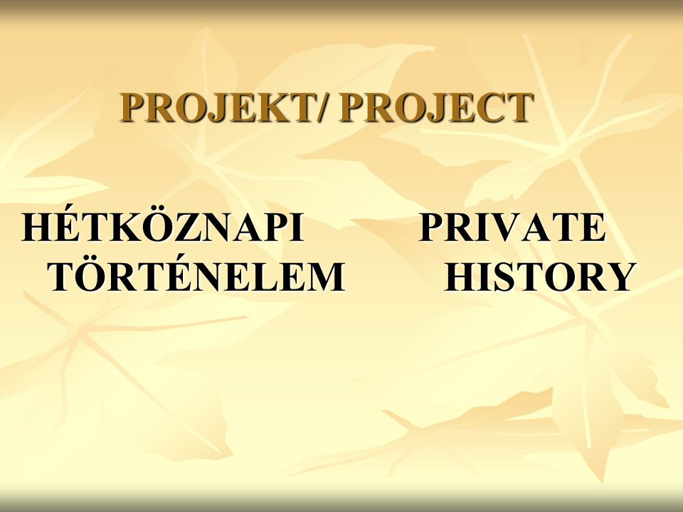 PROJEKT/ PROJECT HÉTKÖZNAPI TÖRTÉNELEM PRIVATE HISTORY