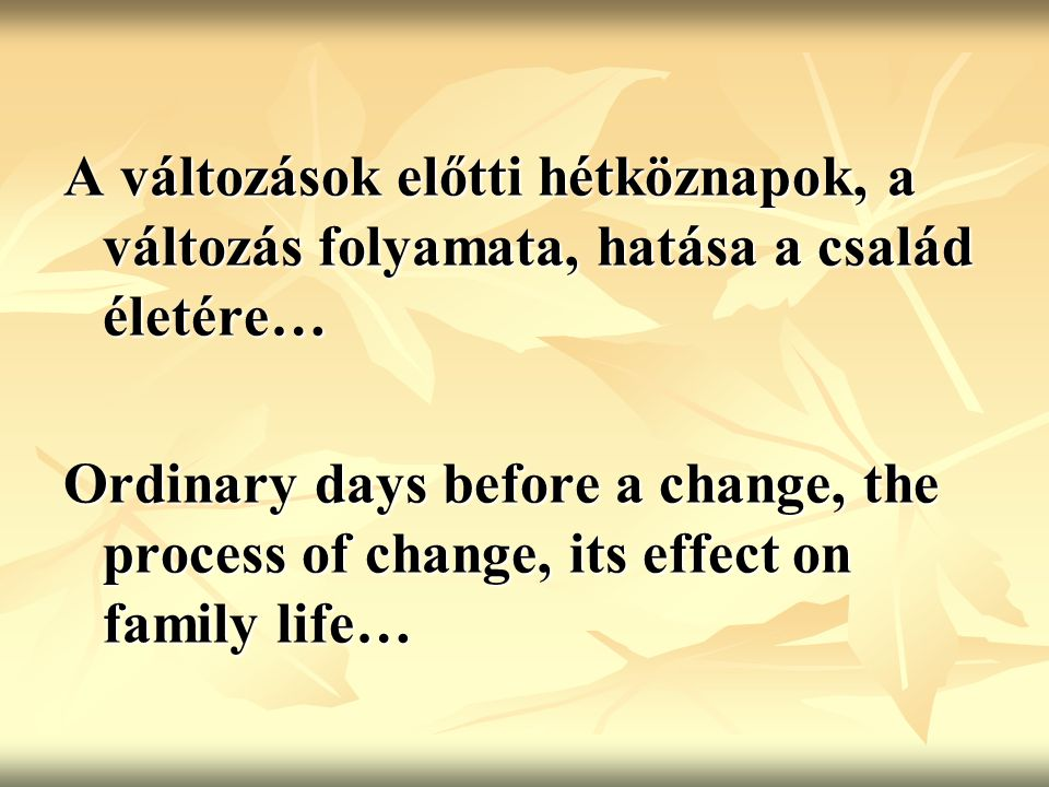 A változások előtti hétköznapok, a változás folyamata, hatása a család életére… Ordinary days before a change, the process of change, its effect on family life…