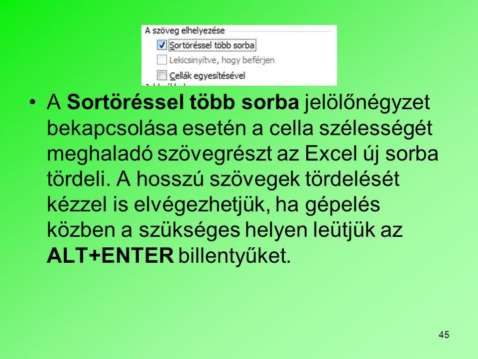 45 A Sortöréssel több sorba jelölőnégyzet bekapcsolása esetén a cella szélességét meghaladó szövegrészt az Excel új sorba tördeli. A hosszú szövegek t