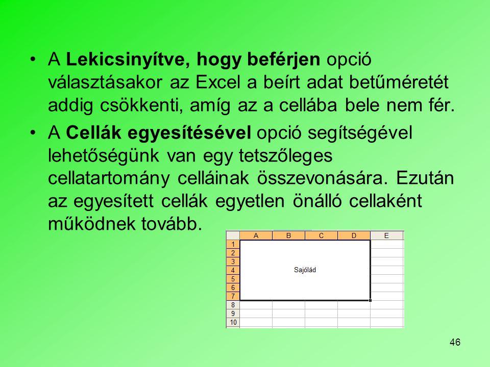 46 A Lekicsinyítve, hogy beférjen opció választásakor az Excel a beírt adat betűméretét addig csökkenti, amíg az a cellába bele nem fér. A Cellák egye
