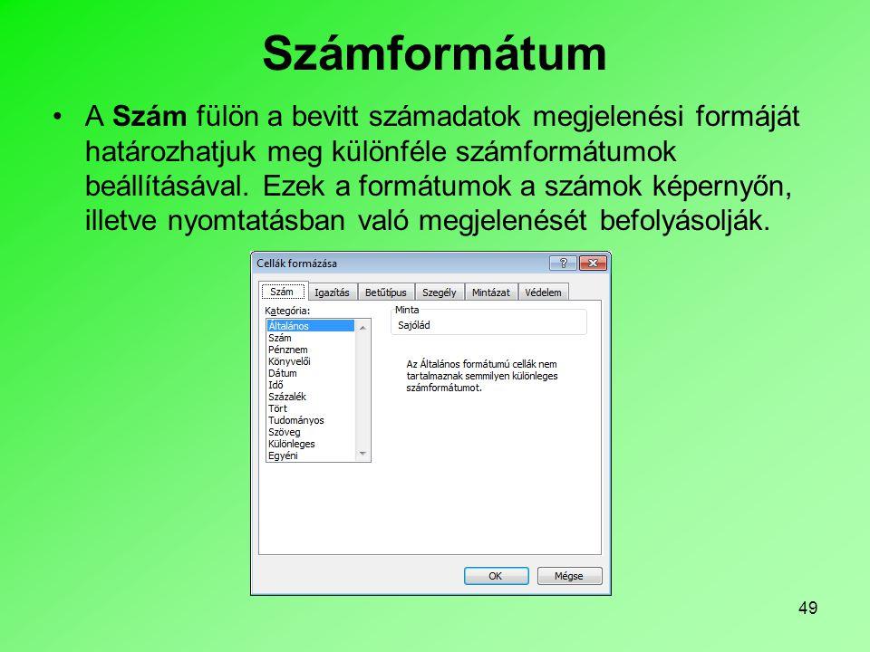 49 Számformátum A Szám fülön a bevitt számadatok megjelenési formáját határozhatjuk meg különféle számformátumok beállításával. Ezek a formátumok a sz