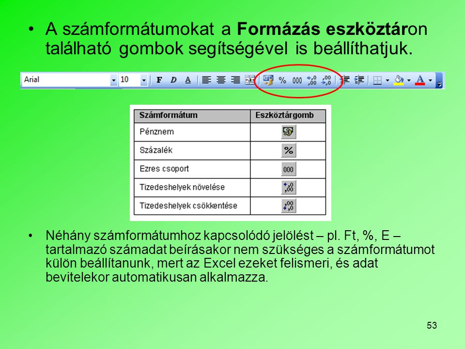 53 A számformátumokat a Formázás eszköztáron található gombok segítségével is beállíthatjuk. Néhány számformátumhoz kapcsolódó jelölést – pl. Ft, %, E