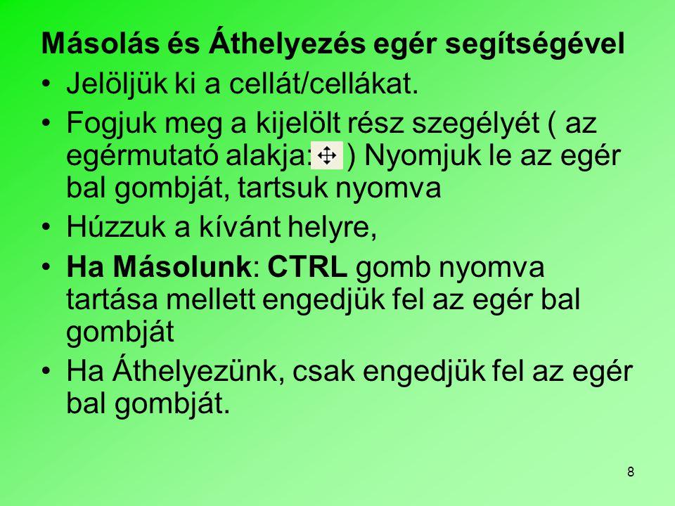 8 Másolás és Áthelyezés egér segítségével Jelöljük ki a cellát/cellákat. Fogjuk meg a kijelölt rész szegélyét ( az egérmutató alakja: ) Nyomjuk le az