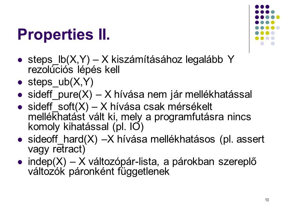 10 Properties II. steps_lb(X,Y) – X kiszámításához legalább Y rezolúciós lépés kell steps_ub(X,Y) sideff_pure(X) – X hívása nem jár mellékhatással sid