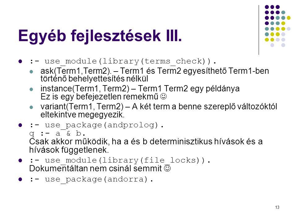 13 Egyéb fejlesztések III. :- use_module(library(terms_check)). ask(Term1,Term2). – Term1 és Term2 egyesíthető Term1-ben történő behelyettesítés nélkü