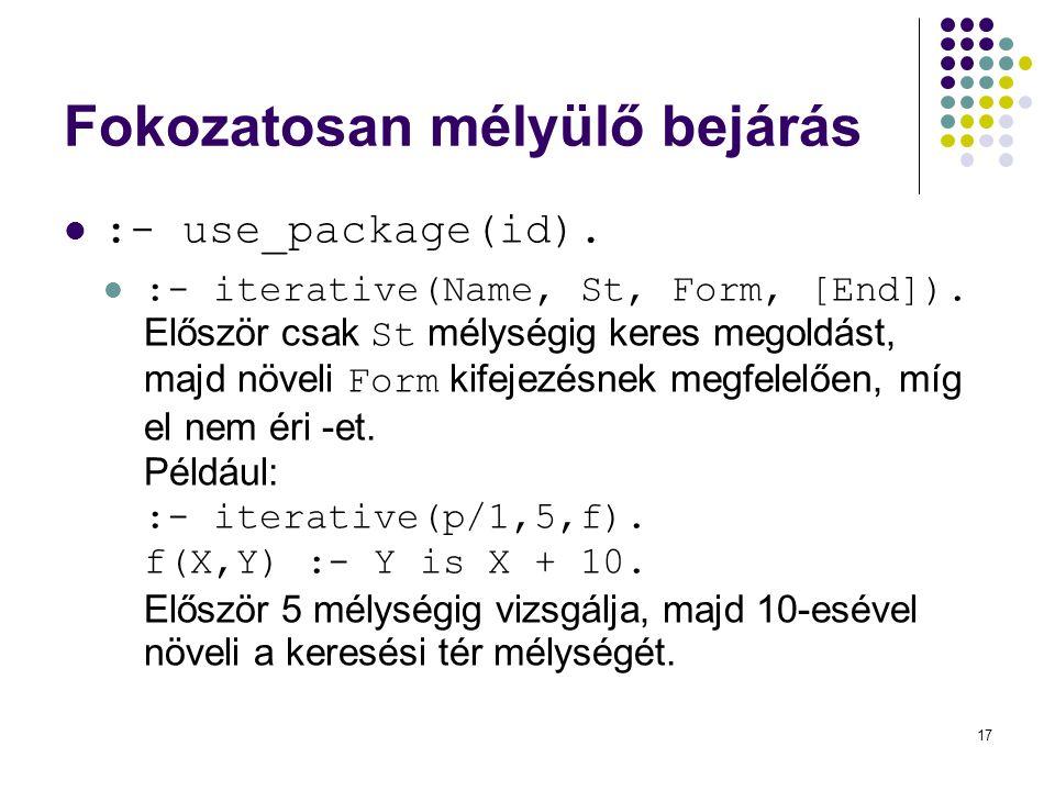 17 Fokozatosan mélyülő bejárás :- use_package(id). :- iterative(Name, St, Form, [End]). Először csak St mélységig keres megoldást, majd növeli Form ki