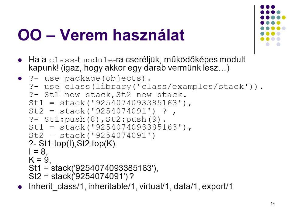 19 OO – Verem használat Ha a class -t module -ra cseréljük, működőképes modult kapunk! (igaz, hogy akkor egy darab vermünk lesz…) ?- use_package(objec