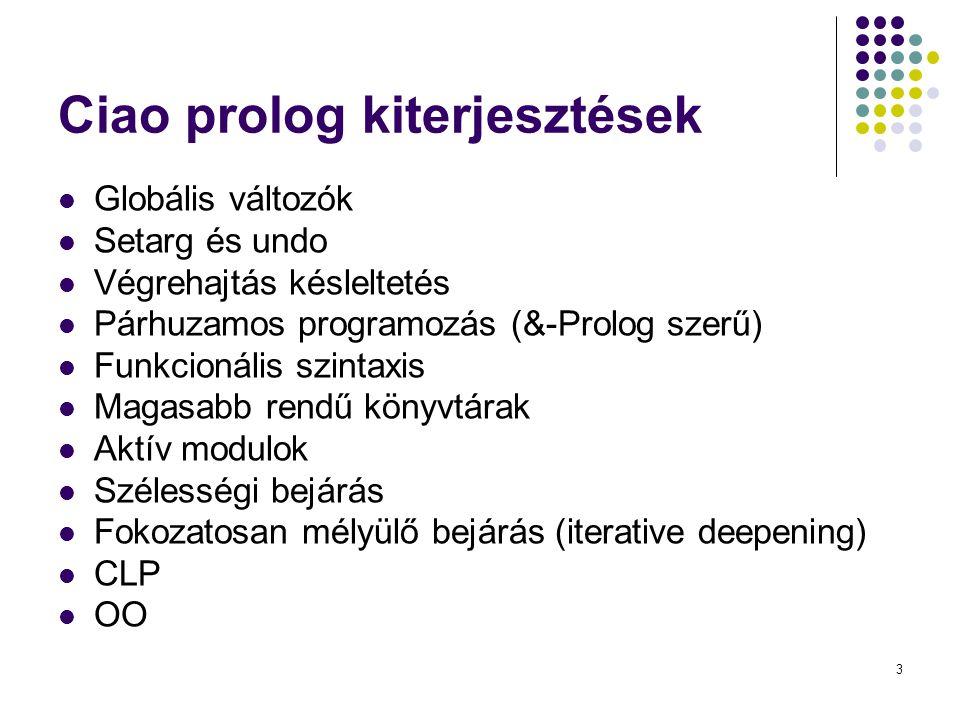 3 Ciao prolog kiterjesztések Globális változók Setarg és undo Végrehajtás késleltetés Párhuzamos programozás (&-Prolog szerű) Funkcionális szintaxis M