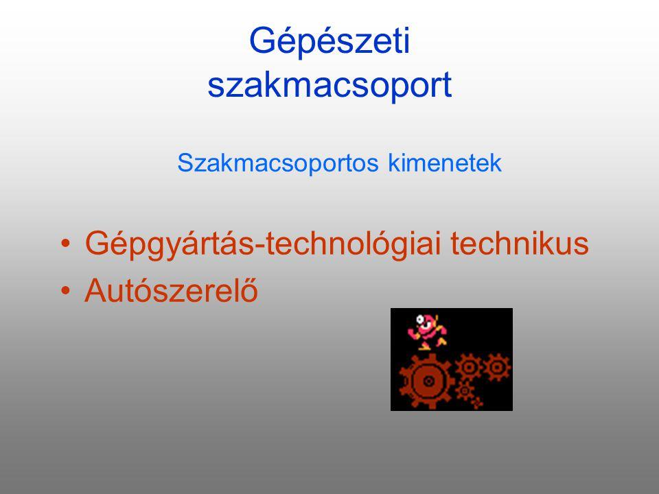 Gépészeti szakmacsoport Szakmacsoportos kimenetek Gépgyártás-technológiai technikus Autószerelő