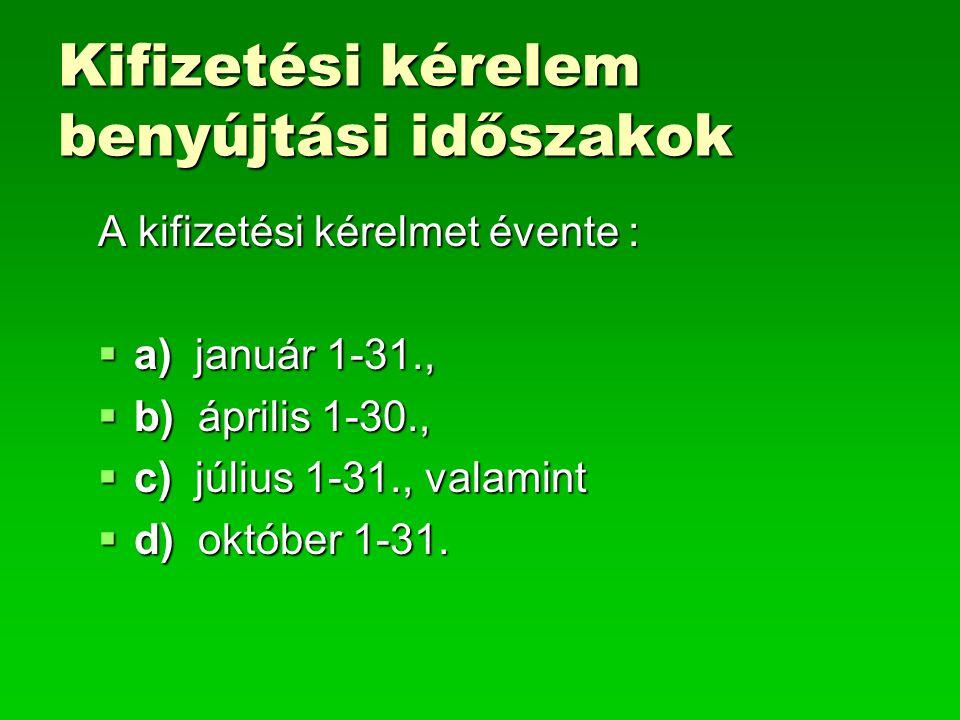 Kifizetési kérelem benyújtási időszakok A kifizetési kérelmet évente :  a) január 1-31.,  b) április 1-30.,  c) július 1-31., valamint  d) október 1-31.