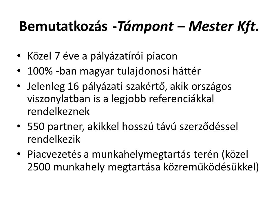 Bemutatkozás -Támpont – Mester Kft. Közel 7 éve a pályázatírói piacon 100% -ban magyar tulajdonosi háttér Jelenleg 16 pályázati szakértő, akik országo