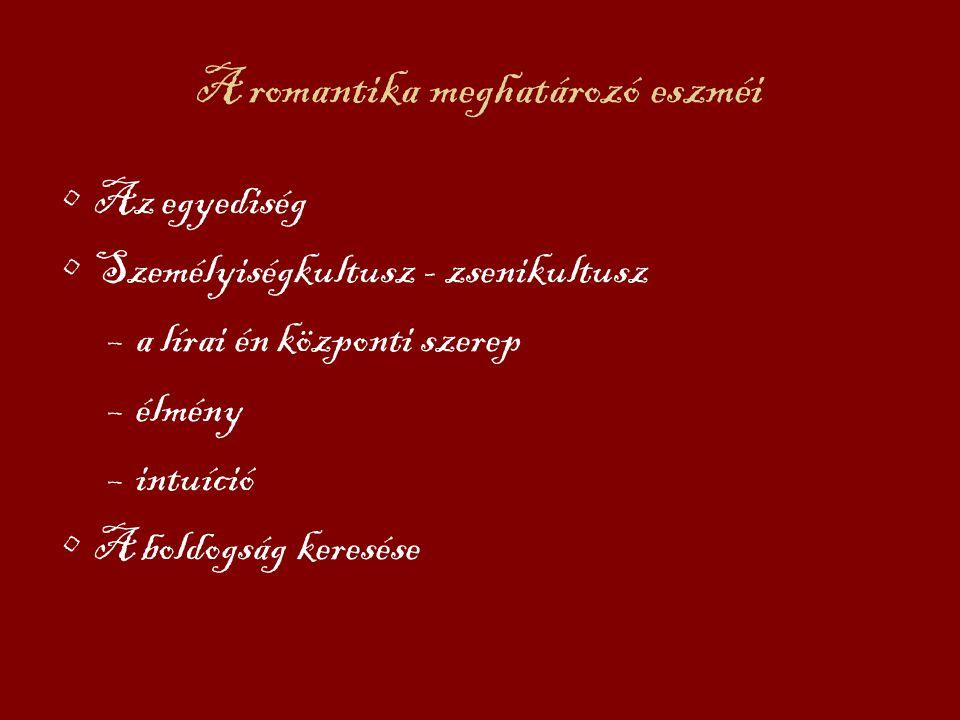 A romantika meghatározó eszméi Az egyediség Személyiségkultusz - zsenikultusz –a lírai én központi szerep –élmény –intuíció A boldogság keresése