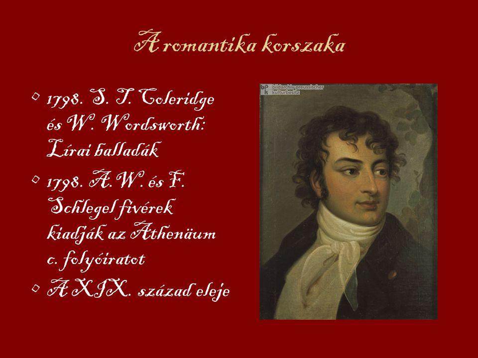 A romantika korszaka 1798. S. T. Coleridge és W. Wordsworth: Lírai balladák 1798. A.W. és F. Schlegel fivérek kiadják az Athenäum c. folyóiratot A XIX