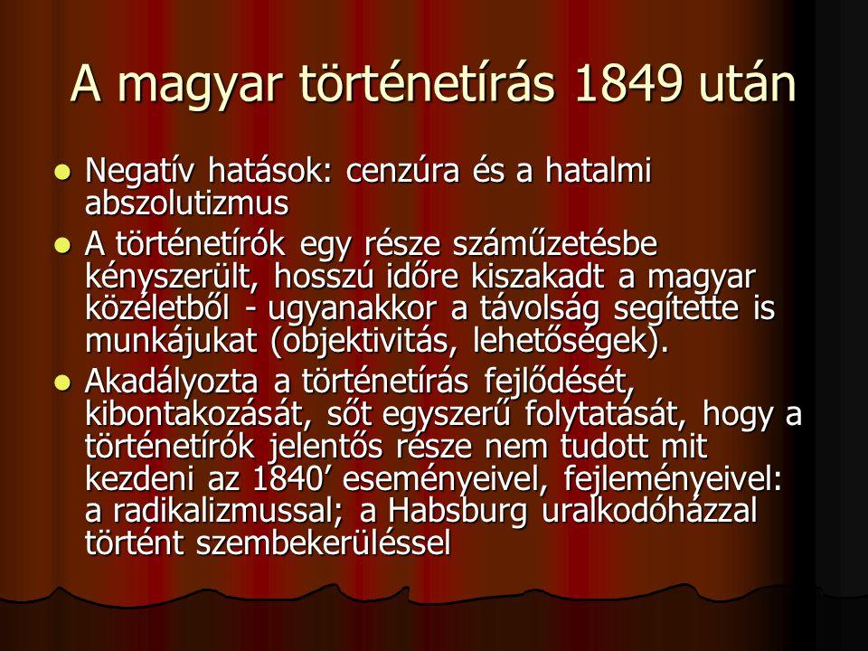 A magyar történetírás 1849 után Negatív hatások: cenzúra és a hatalmi abszolutizmus Negatív hatások: cenzúra és a hatalmi abszolutizmus A történetírók egy része száműzetésbe kényszerült, hosszú időre kiszakadt a magyar közéletből - ugyanakkor a távolság segítette is munkájukat (objektivitás, lehetőségek).
