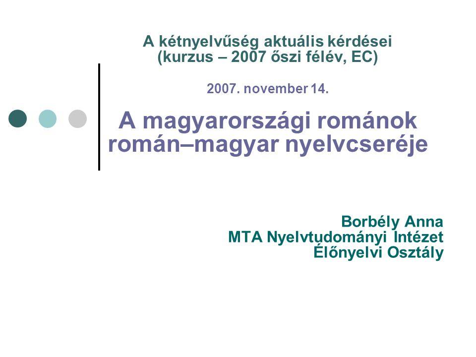 A kétnyelvűség aktuális kérdései (kurzus – 2007 őszi félév, EC) 2007. november 14. A magyarországi románok román–magyar nyelvcseréje Borbély Anna MTA