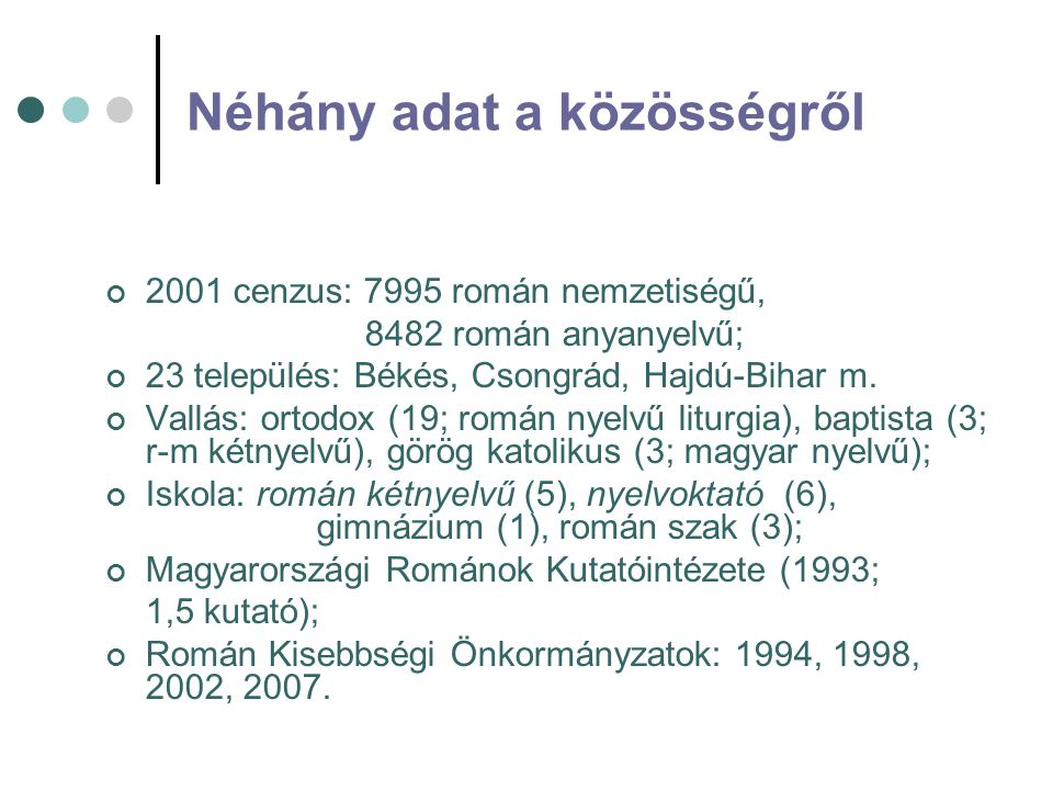 Néhány adat a közösségről 2001 cenzus: 7995 román nemzetiségű, 8482 román anyanyelvű; 23 település: Békés, Csongrád, Hajdú-Bihar m. Vallás: ortodox (1