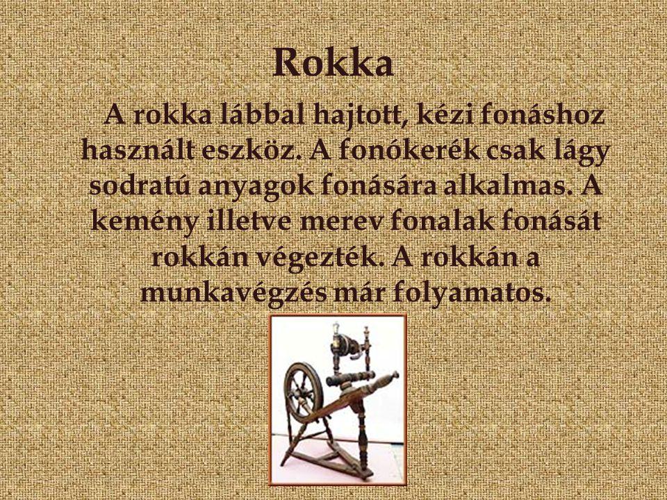 Rokka A rokka lábbal hajtott, kézi fonáshoz használt eszköz. A fonókerék csak lágy sodratú anyagok fonására alkalmas. A kemény illetve merev fonalak f