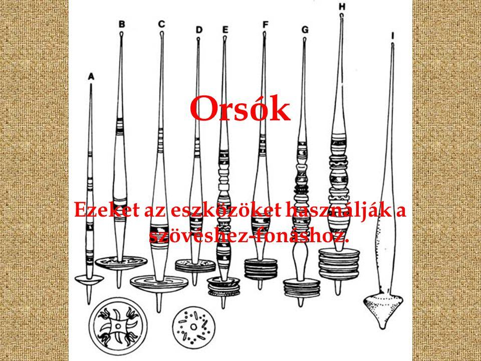 Orsók Ezeket az eszközöket használják a szövéshez-fonáshoz.