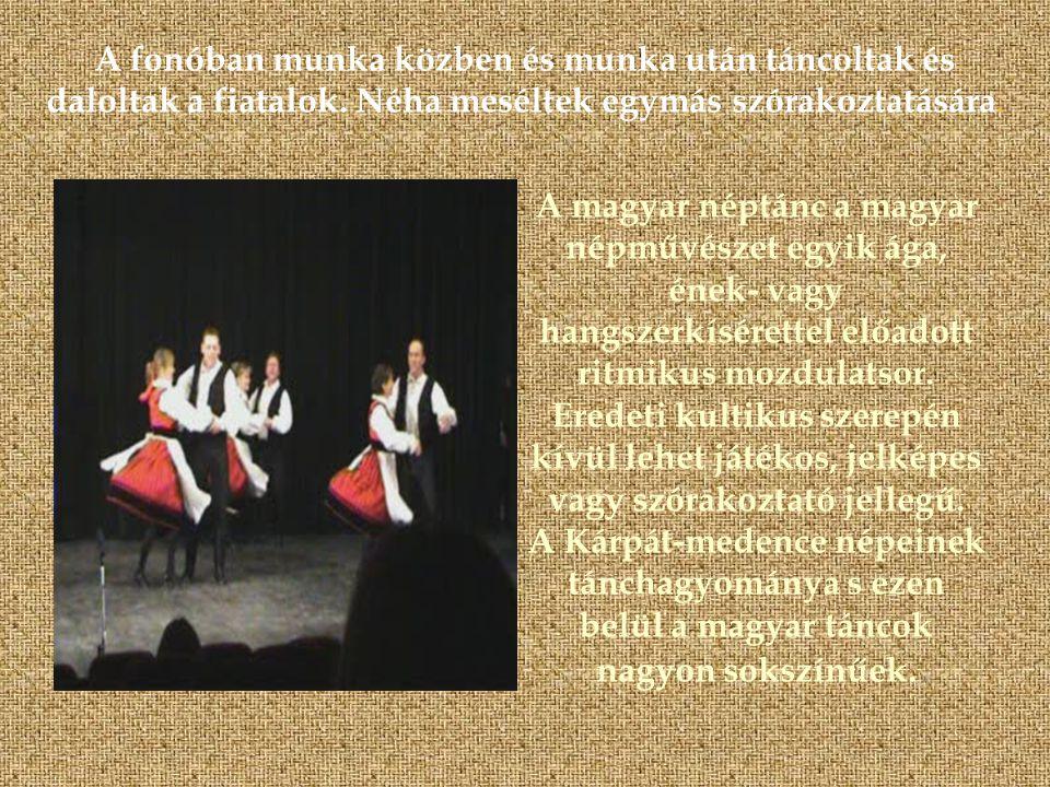 A fonóban munka közben és munka után táncoltak és daloltak a fiatalok. Néha meséltek egymás szórakoztatására. A magyar néptánc a magyar népművészet eg