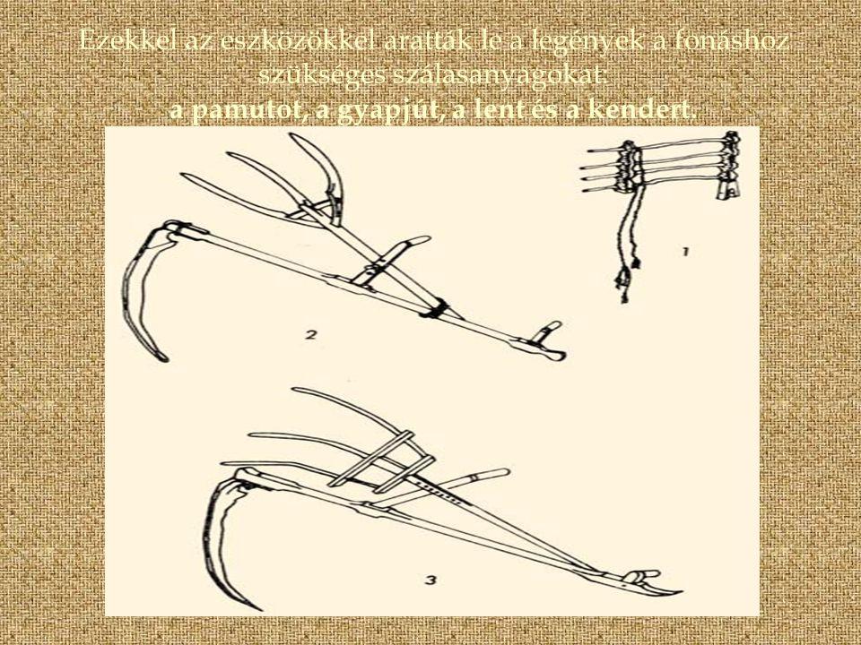 Ezekkel az eszközökkel aratták le a legények a fonáshoz szükséges szálasanyagokat: a pamutot, a gyapjút, a lent és a kendert.