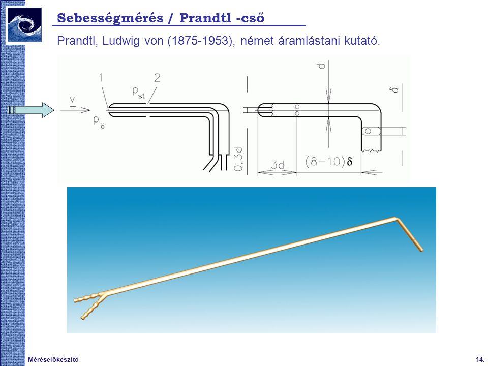 14.Méréselőkészítő 2009. tavasz Sebességmérés / Prandtl -cső Prandtl, Ludwig von (1875-1953), német áramlástani kutató.