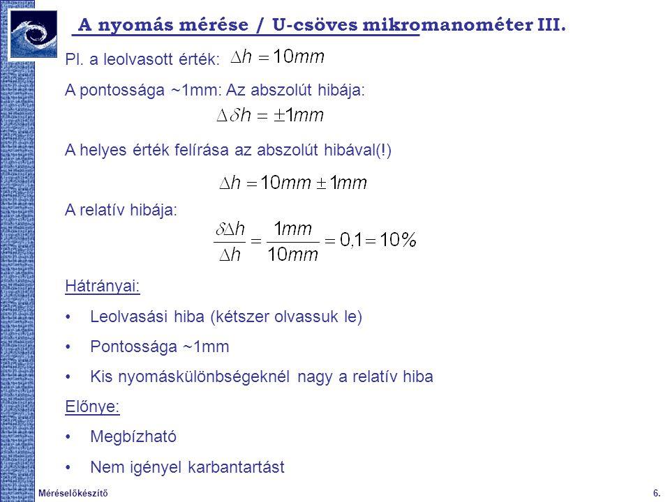 6.Méréselőkészítő A nyomás mérése / U-csöves mikromanométer III. Pl. a leolvasott érték: A pontossága ~1mm: Az abszolút hibája: A helyes érték felírás