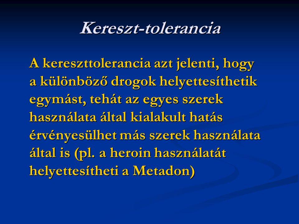 Kereszt-tolerancia A kereszttolerancia azt jelenti, hogy a különböző drogok helyettesíthetik egymást, tehát az egyes szerek használata által kialakult hatás érvényesülhet más szerek használata által is (pl.
