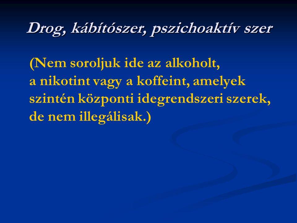 Drog, kábítószer, pszichoaktív szer (Nem soroljuk ide az alkoholt, a nikotint vagy a koffeint, amelyek szintén központi idegrendszeri szerek, de nem illegálisak.)