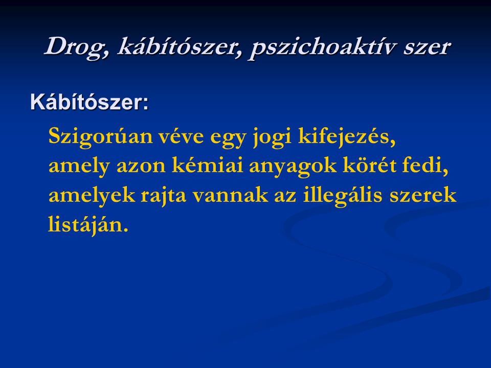 Drog, kábítószer, pszichoaktív szer Kábítószer: Szigorúan véve egy jogi kifejezés, amely azon kémiai anyagok körét fedi, amelyek rajta vannak az illegális szerek listáján.