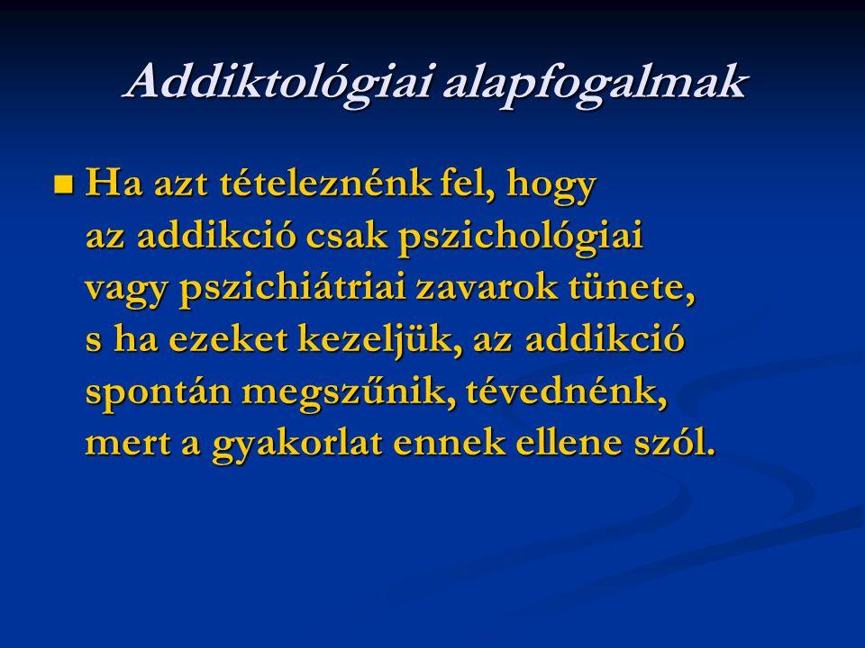 Addiktológiai alapfogalmak Ha azt tételeznénk fel, hogy az addikció csak pszichológiai vagy pszichiátriai zavarok tünete, s ha ezeket kezeljük, az addikció spontán megszűnik, tévednénk, mert a gyakorlat ennek ellene szól.