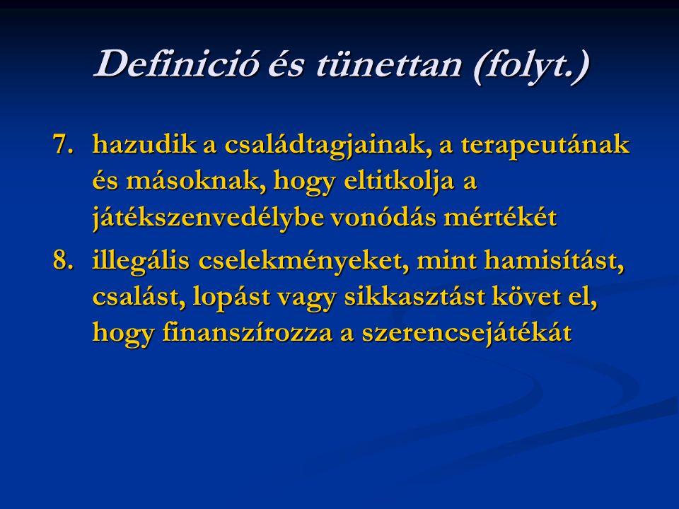Definició és tünettan (folyt.) 7.hazudik a családtagjainak, a terapeutának és másoknak, hogy eltitkolja a játékszenvedélybe vonódás mértékét 8.illegális cselekményeket, mint hamisítást, csalást, lopást vagy sikkasztást követ el, hogy finanszírozza a szerencsejátékát